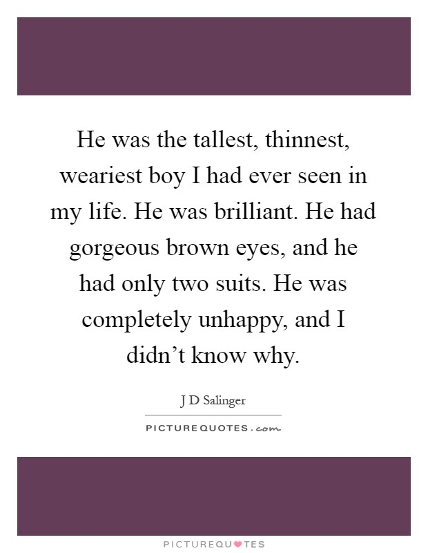 He was the tallest, thinnest, weariest boy I had ever seen in my life. He was brilliant. He had gorgeous brown eyes, and he had only two suits. He was completely unhappy, and I didn't know why Picture Quote #1
