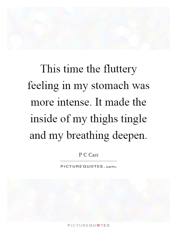 This time the fluttery feeling in my stomach was more intense. It made the inside of my thighs tingle and my breathing deepen Picture Quote #1