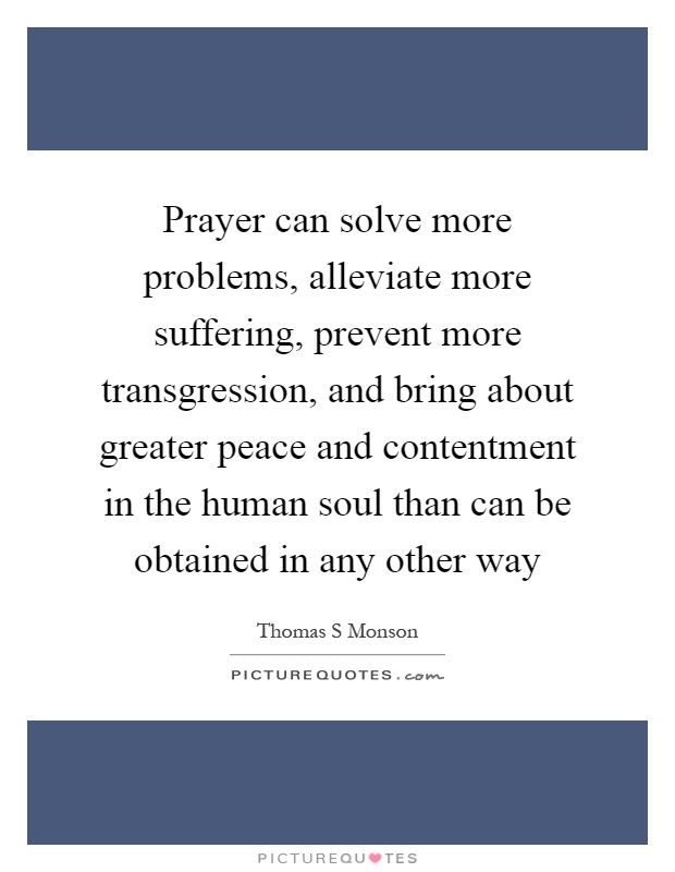 Prayer can solve more problems, alleviate more suffering, prevent more transgression, and bring about greater peace and contentment in the human soul than can be obtained in any other way Picture Quote #1