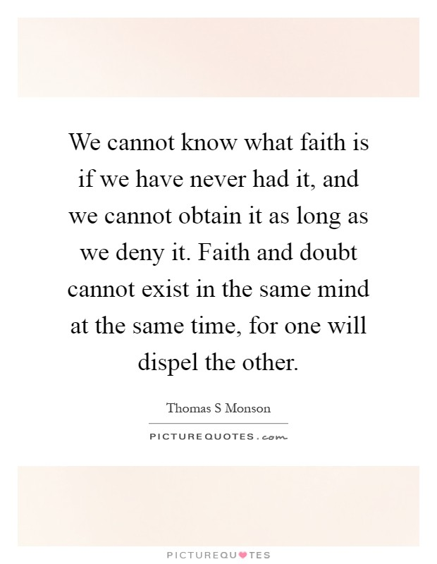 We cannot know what faith is if we have never had it, and we cannot obtain it as long as we deny it. Faith and doubt cannot exist in the same mind at the same time, for one will dispel the other Picture Quote #1