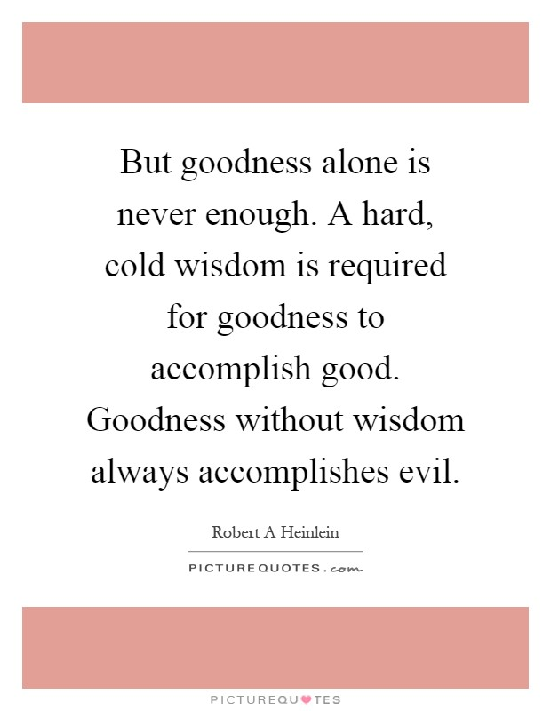 But goodness alone is never enough. A hard, cold wisdom is required for goodness to accomplish good. Goodness without wisdom always accomplishes evil Picture Quote #1