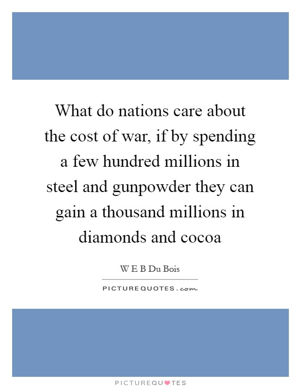 What do nations care about the cost of war, if by spending a few hundred millions in steel and gunpowder they can gain a thousand millions in diamonds and cocoa Picture Quote #1