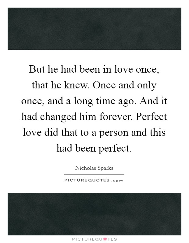 But he had been in love once, that he knew. Once and only once, and a long time ago. And it had changed him forever. Perfect love did that to a person and this had been perfect Picture Quote #1
