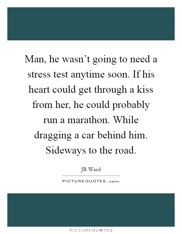 Man, he wasn't going to need a stress test anytime soon. If his heart could get through a kiss from her, he could probably run a marathon. While dragging a car behind him. Sideways to the road Picture Quote #1