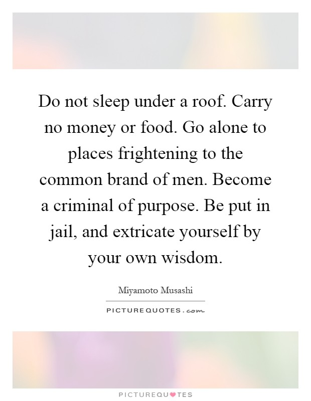 Do not sleep under a roof. Carry no money or food. Go alone to places frightening to the common brand of men. Become a criminal of purpose. Be put in jail, and extricate yourself by your own wisdom Picture Quote #1
