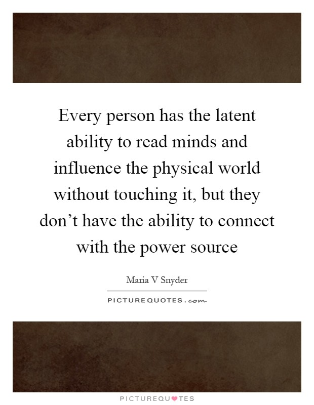 Every person has the latent ability to read minds and influence the physical world without touching it, but they don't have the ability to connect with the power source Picture Quote #1