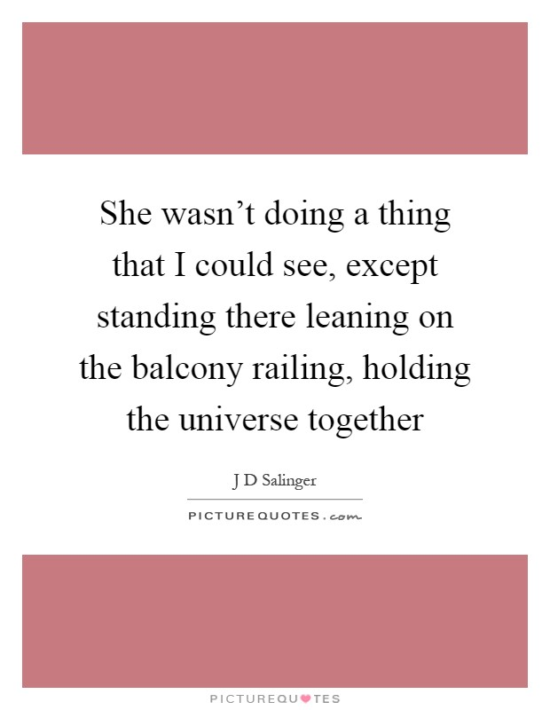 She wasn't doing a thing that I could see, except standing there leaning on the balcony railing, holding the universe together Picture Quote #1