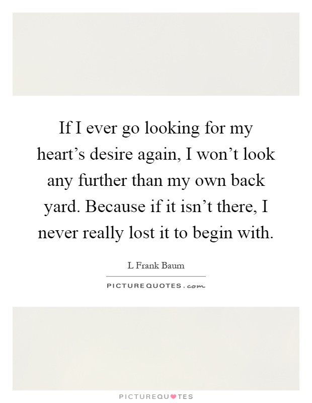 If I ever go looking for my heart's desire again, I won't look any further than my own back yard. Because if it isn't there, I never really lost it to begin with Picture Quote #1