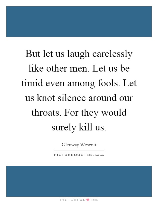 But let us laugh carelessly like other men. Let us be timid even among fools. Let us knot silence around our throats. For they would surely kill us Picture Quote #1