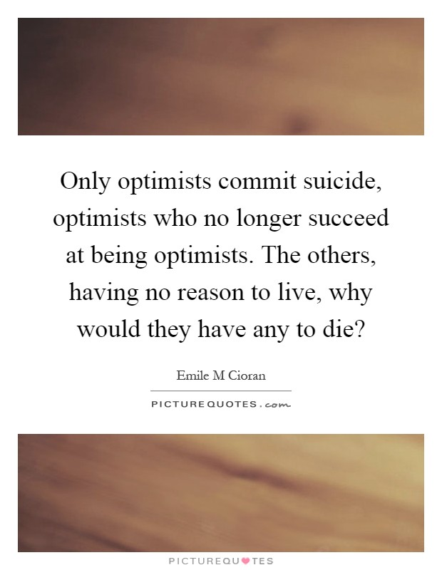 Only optimists commit suicide, optimists who no longer succeed at being optimists. The others, having no reason to live, why would they have any to die? Picture Quote #1