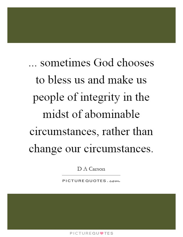 ... sometimes God chooses to bless us and make us people of integrity in the midst of abominable circumstances, rather than change our circumstances Picture Quote #1