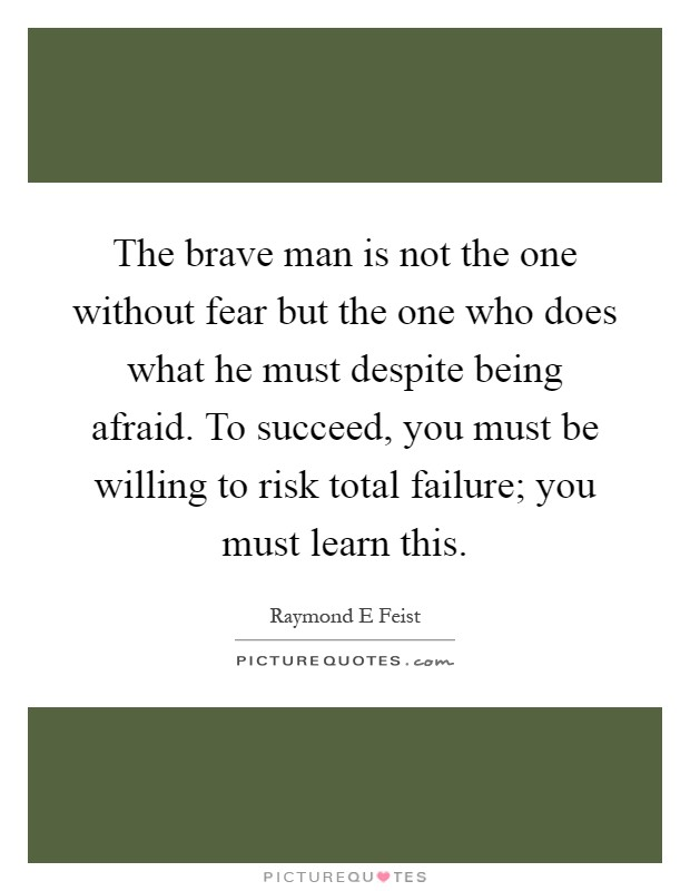 The brave man is not the one without fear but the one who does what he must despite being afraid. To succeed, you must be willing to risk total failure; you must learn this Picture Quote #1