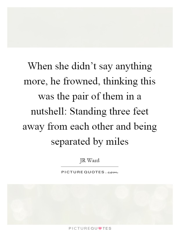 When she didn't say anything more, he frowned, thinking this was the pair of them in a nutshell: Standing three feet away from each other and being separated by miles Picture Quote #1