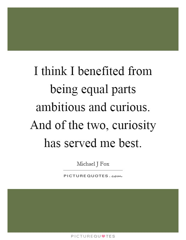 I think I benefited from being equal parts ambitious and curious. And of the two, curiosity has served me best Picture Quote #1