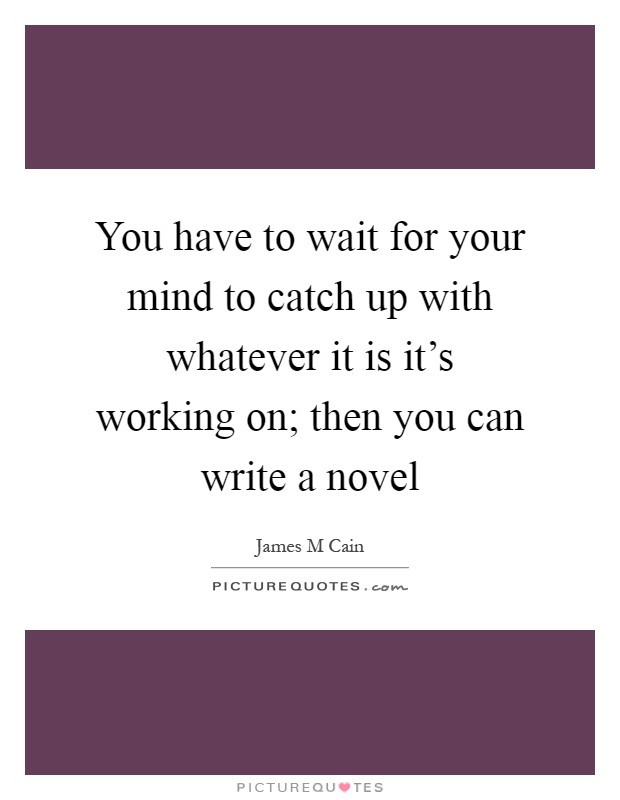 You have to wait for your mind to catch up with whatever it is it's working on; then you can write a novel Picture Quote #1