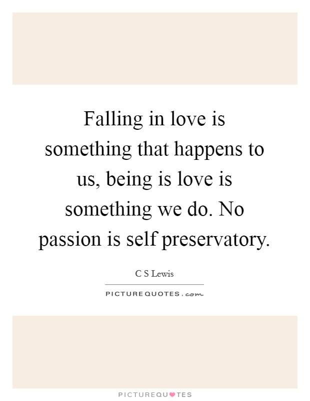 Falling in love is something that happens to us, being is love is something we do. No passion is self preservatory Picture Quote #1