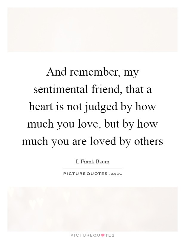 And remember, my sentimental friend, that a heart is not judged by how much you love, but by how much you are loved by others Picture Quote #1