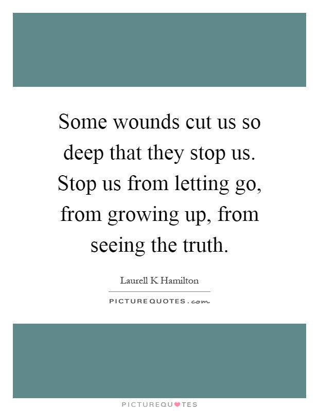 Some wounds cut us so deep that they stop us. Stop us from letting go, from growing up, from seeing the truth Picture Quote #1