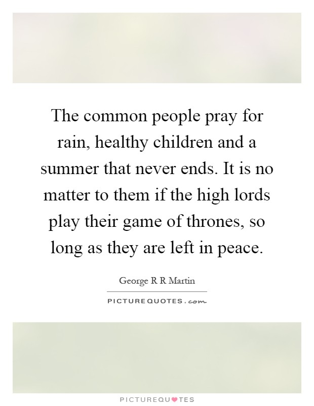 The common people pray for rain, healthy children and a summer that never ends. It is no matter to them if the high lords play their game of thrones, so long as they are left in peace Picture Quote #1