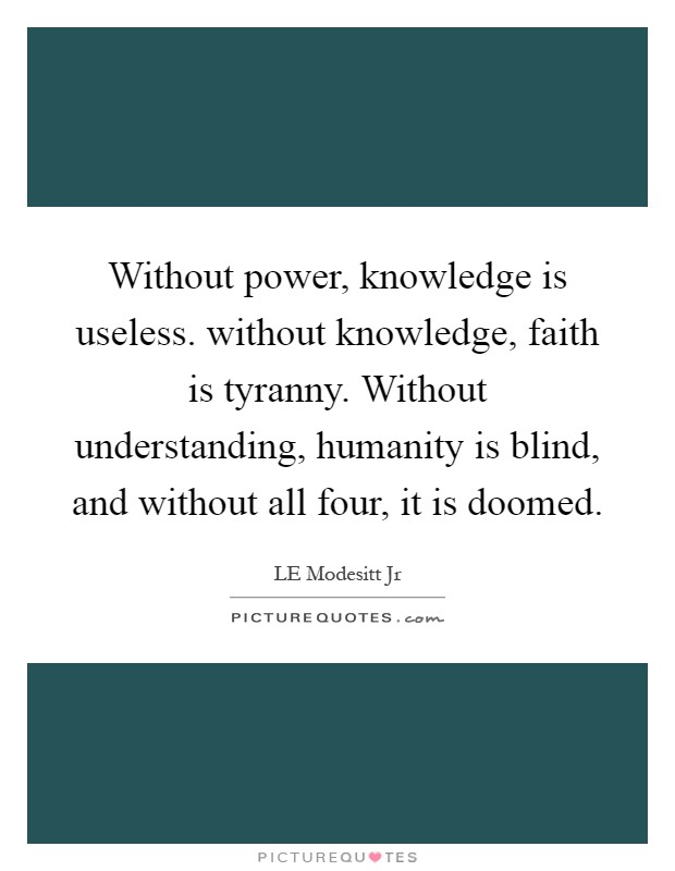Without power, knowledge is useless. without knowledge, faith is tyranny. Without understanding, humanity is blind, and without all four, it is doomed Picture Quote #1