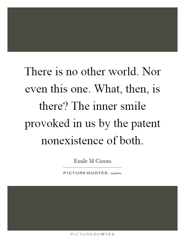 There is no other world. Nor even this one. What, then, is there? The inner smile provoked in us by the patent nonexistence of both Picture Quote #1
