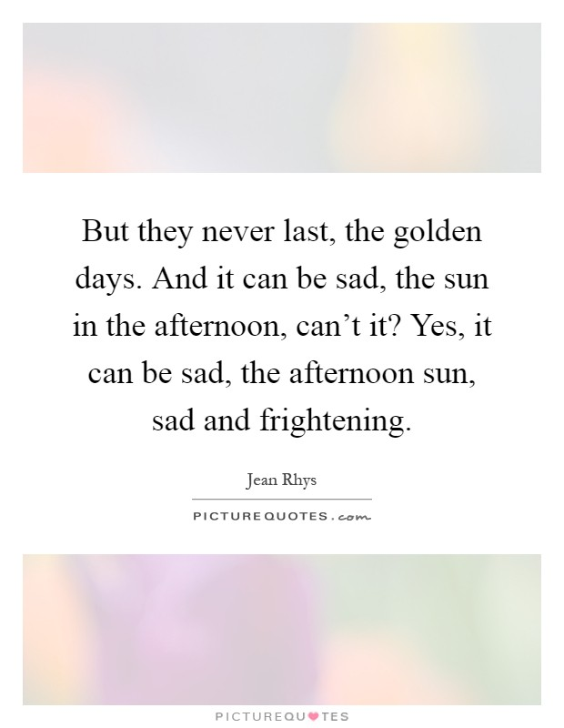 But they never last, the golden days. And it can be sad, the sun in the afternoon, can't it? Yes, it can be sad, the afternoon sun, sad and frightening Picture Quote #1