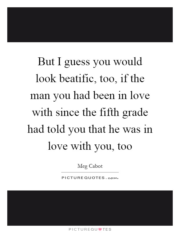 But I guess you would look beatific, too, if the man you had been in love with since the fifth grade had told you that he was in love with you, too Picture Quote #1
