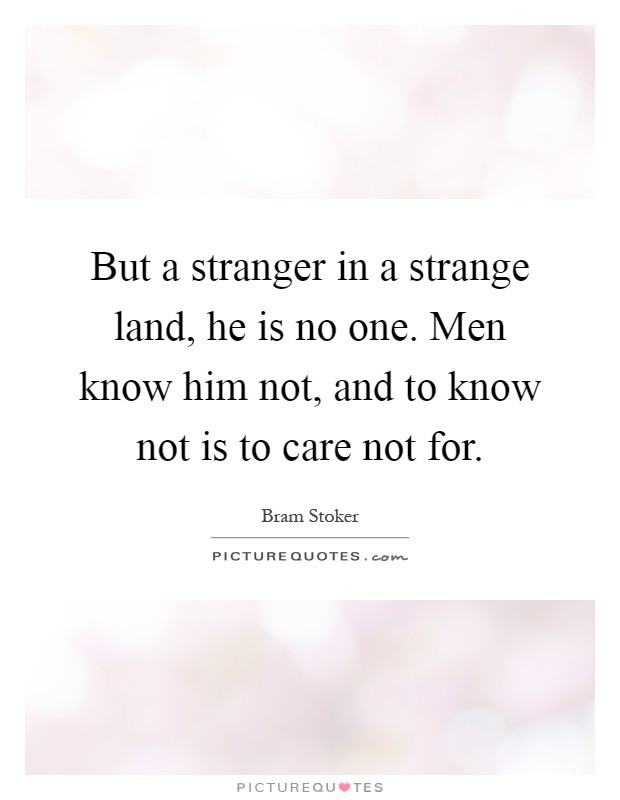 But a stranger in a strange land, he is no one. Men know him not, and to know not is to care not for Picture Quote #1