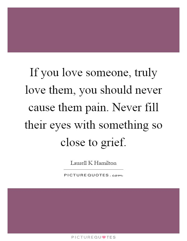 If you love someone, truly love them, you should never cause them pain. Never fill their eyes with something so close to grief Picture Quote #1