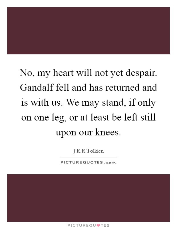 No, my heart will not yet despair. Gandalf fell and has returned and is with us. We may stand, if only on one leg, or at least be left still upon our knees Picture Quote #1