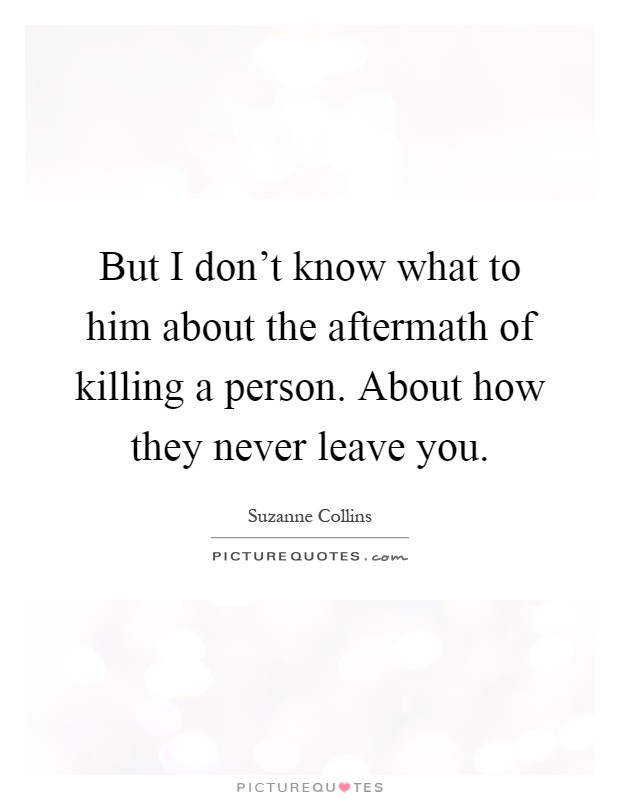 But I don't know what to him about the aftermath of killing a person. About how they never leave you Picture Quote #1