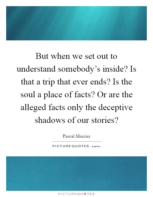 But when we set out to understand somebody's inside? Is that a trip that ever ends? Is the soul a place of facts? Or are the alleged facts only the deceptive shadows of our stories? Picture Quote #1