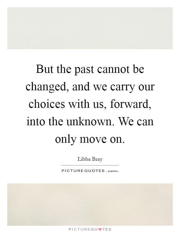 But the past cannot be changed, and we carry our choices with us, forward, into the unknown. We can only move on Picture Quote #1