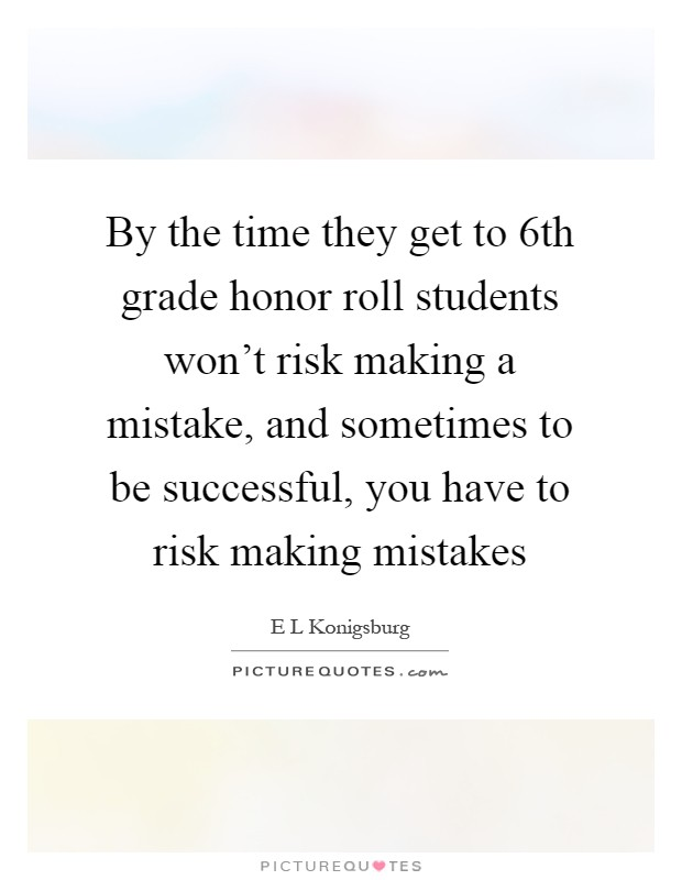 By the time they get to 6th grade honor roll students won't risk making a mistake, and sometimes to be successful, you have to risk making mistakes Picture Quote #1