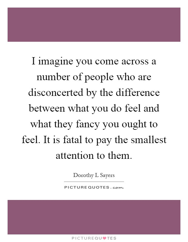 I imagine you come across a number of people who are disconcerted by the difference between what you do feel and what they fancy you ought to feel. It is fatal to pay the smallest attention to them Picture Quote #1