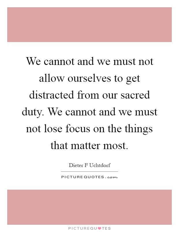 We cannot and we must not allow ourselves to get distracted from our sacred duty. We cannot and we must not lose focus on the things that matter most Picture Quote #1