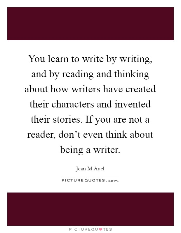 You learn to write by writing, and by reading and thinking about how writers have created their characters and invented their stories. If you are not a reader, don't even think about being a writer Picture Quote #1