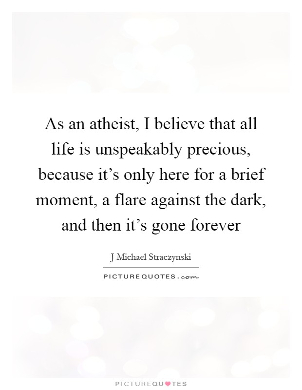 As an atheist, I believe that all life is unspeakably precious, because it's only here for a brief moment, a flare against the dark, and then it's gone forever Picture Quote #1