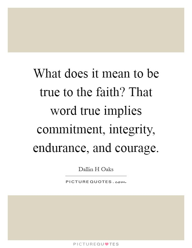 What does it mean to be true to the faith? That word true implies commitment, integrity, endurance, and courage Picture Quote #1