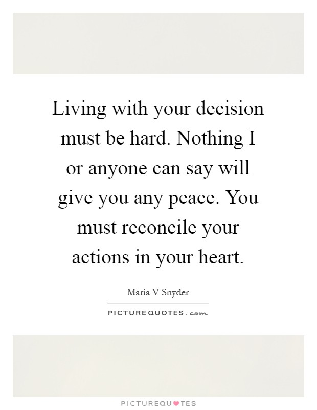 Living with your decision must be hard. Nothing I or anyone can say will give you any peace. You must reconcile your actions in your heart Picture Quote #1