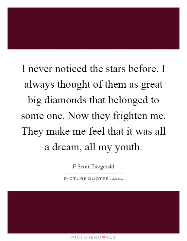 I never noticed the stars before. I always thought of them as great big diamonds that belonged to some one. Now they frighten me. They make me feel that it was all a dream, all my youth Picture Quote #1