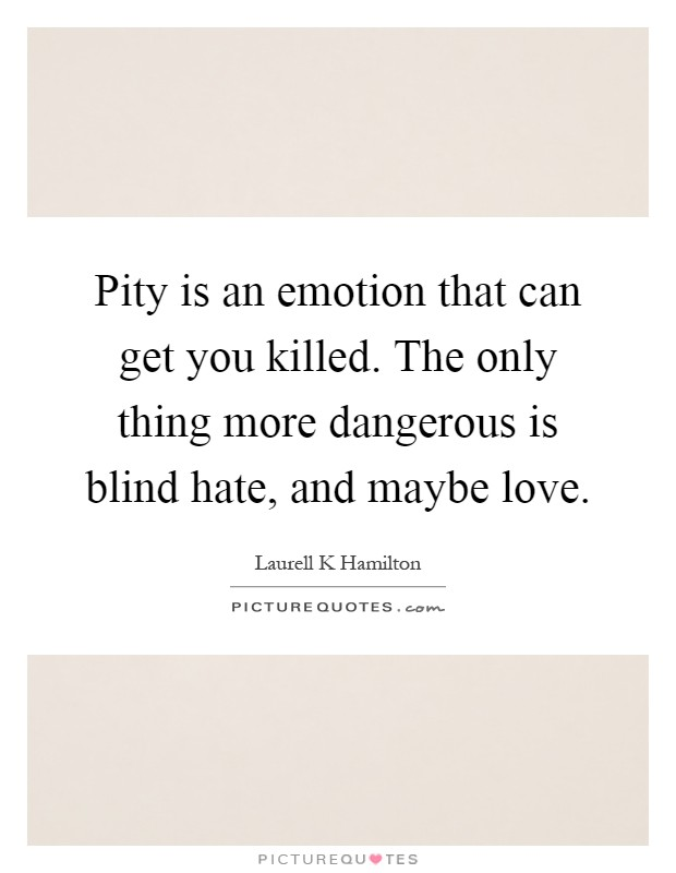 Pity is an emotion that can get you killed. The only thing more dangerous is blind hate, and maybe love Picture Quote #1