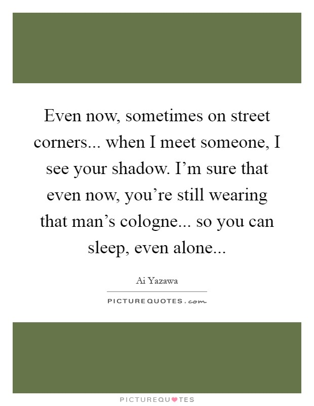 Even now, sometimes on street corners... when I meet someone, I see your shadow. I'm sure that even now, you're still wearing that man's cologne... so you can sleep, even alone Picture Quote #1
