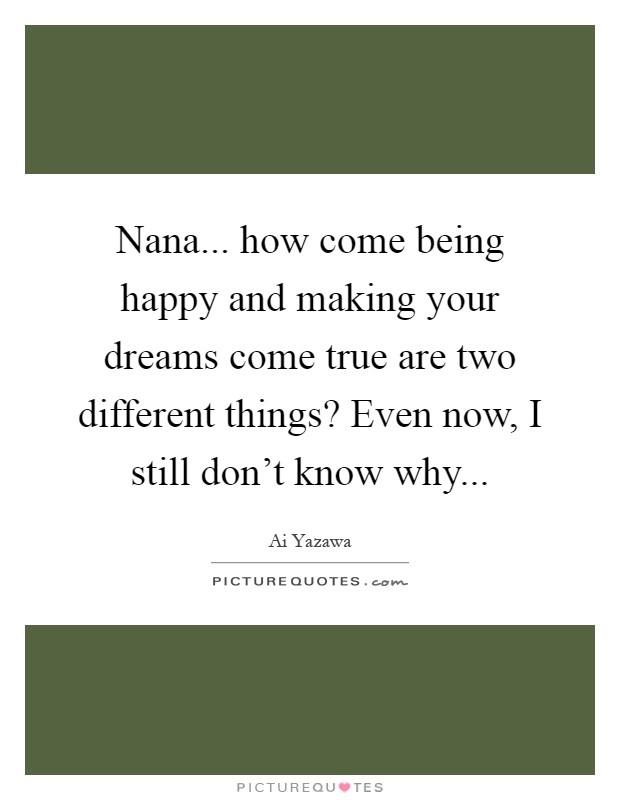 Nana... how come being happy and making your dreams come true are two different things? Even now, I still don't know why Picture Quote #1
