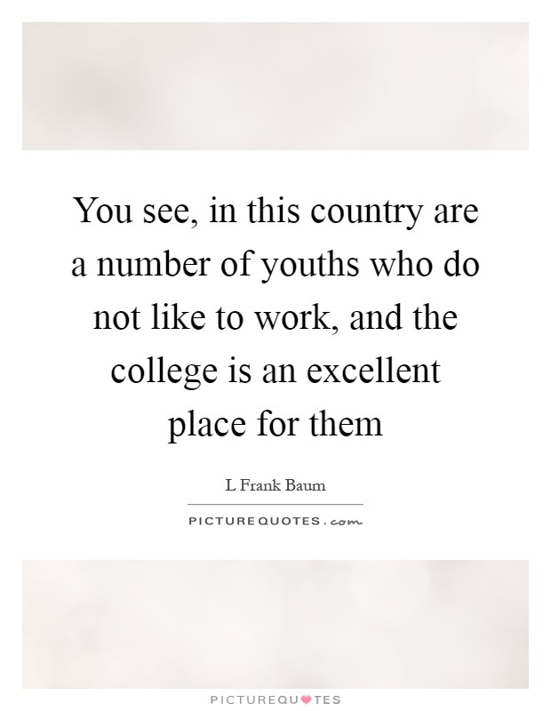 You see, in this country are a number of youths who do not like to work, and the college is an excellent place for them Picture Quote #1