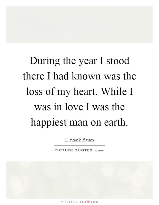 During the year I stood there I had known was the loss of my heart. While I was in love I was the happiest man on earth Picture Quote #1
