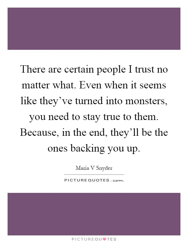 There are certain people I trust no matter what. Even when it seems like they've turned into monsters, you need to stay true to them. Because, in the end, they'll be the ones backing you up Picture Quote #1