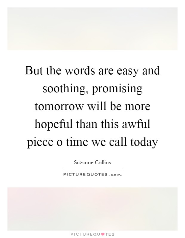 But the words are easy and soothing, promising tomorrow will be more hopeful than this awful piece o time we call today Picture Quote #1