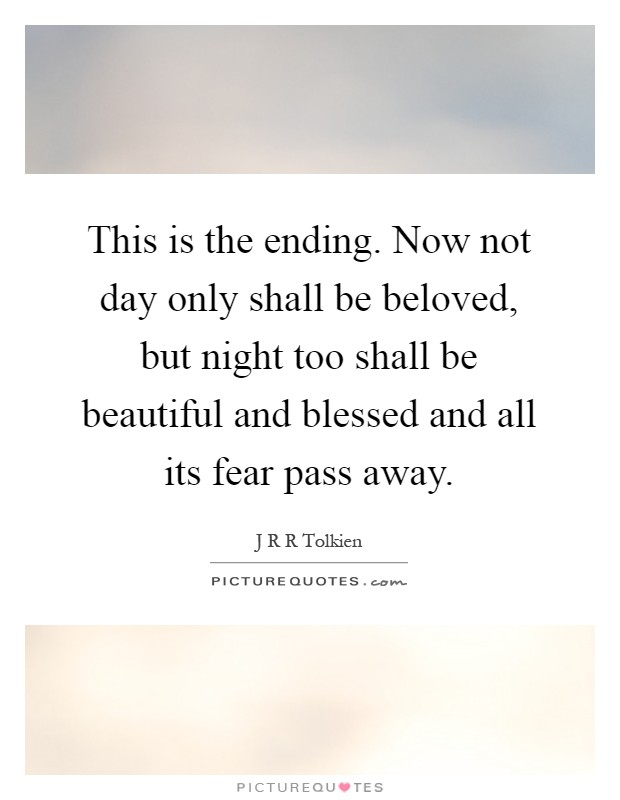This is the ending. Now not day only shall be beloved, but night too shall be beautiful and blessed and all its fear pass away Picture Quote #1