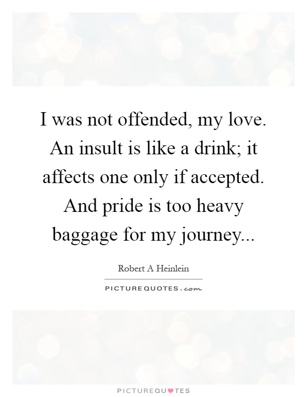 I was not offended, my love. An insult is like a drink; it affects one only if accepted. And pride is too heavy baggage for my journey Picture Quote #1